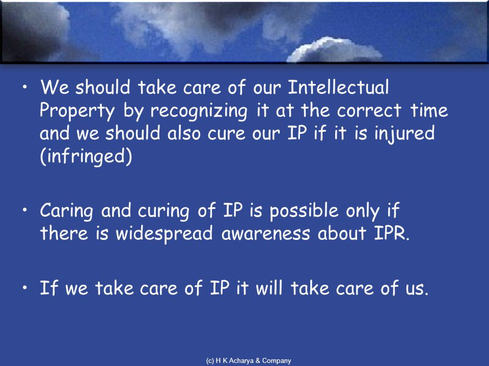 (c) H K Acharya & Company We should take care of our Intellectual Property by recognizing it at the correct time and we should also cure our IP if it is injured (infringed) Caring and curing of IP is possible only if there is widespread awareness about IPR.