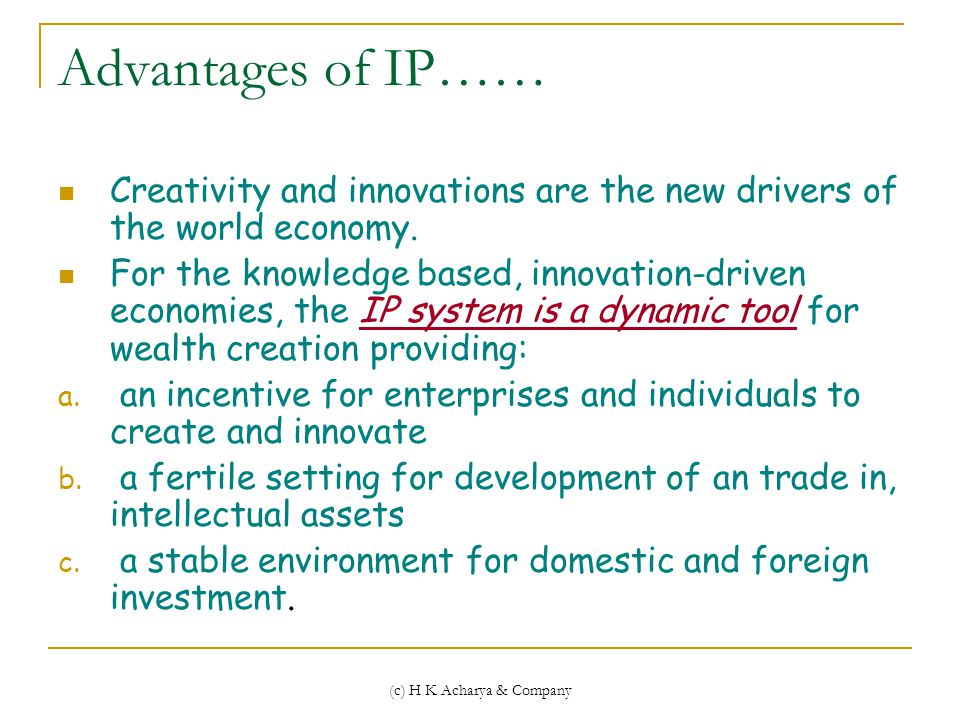 (c) H K Acharya & Company Advantages of IP…… Creativity and innovations are the new drivers of the world economy.