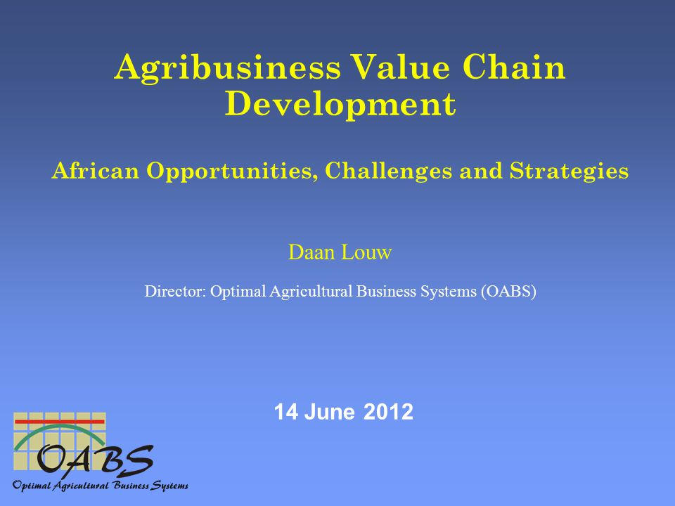 Agribusiness Value Chain Development African Opportunities, Challenges and Strategies Daan Louw Director: Optimal Agricultural Business Systems (OABS) 14 June 2012