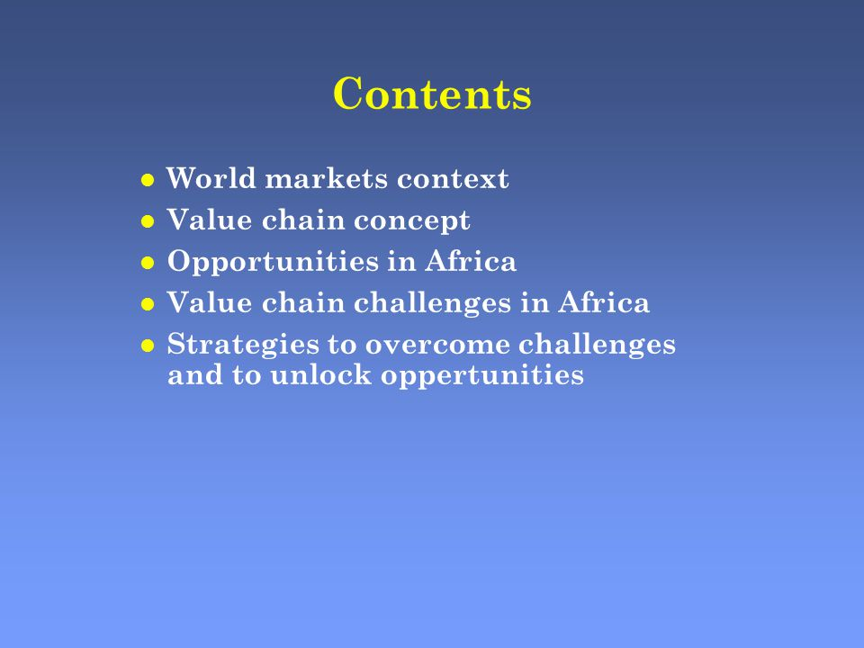 Contents l World markets context l Value chain concept l Opportunities in Africa l Value chain challenges in Africa l Strategies to overcome challenges and to unlock oppertunities