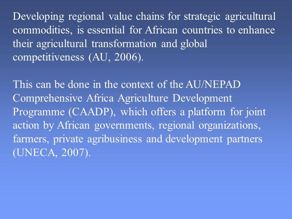 Developing regional value chains for strategic agricultural commodities, is essential for African countries to enhance their agricultural transformation and global competitiveness (AU, 2006).