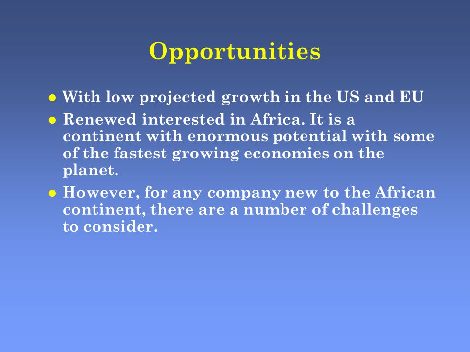 Opportunities l With low projected growth in the US and EU l Renewed interested in Africa.