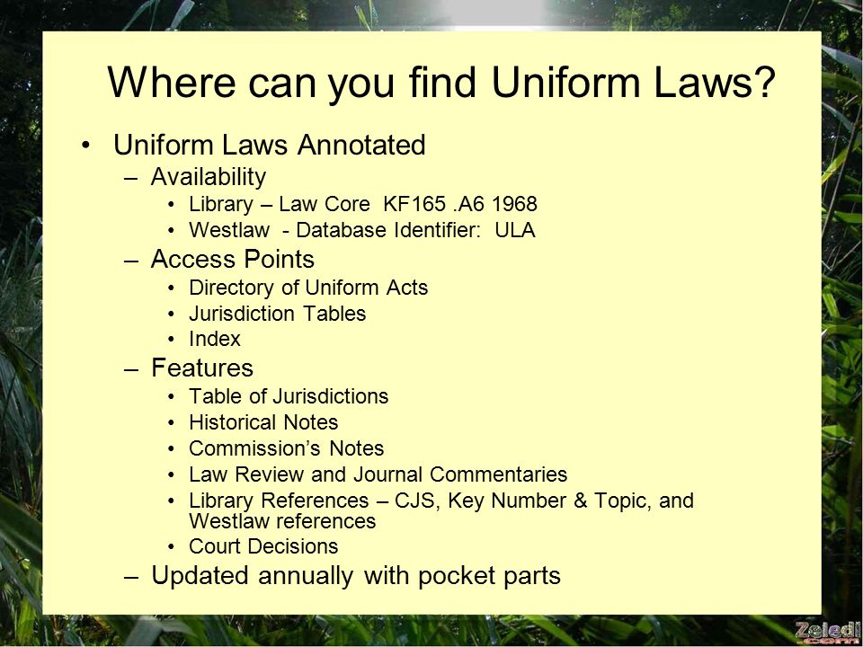 Uniform Laws Annotated –Availability Library – Law Core KF165.A6 1968 Westlaw - Database Identifier: ULA –Access Points Directory of Uniform Acts Jurisdiction Tables Index –Features Table of Jurisdictions Historical Notes Commission's Notes Law Review and Journal Commentaries Library References – CJS, Key Number & Topic, and Westlaw references Court Decisions –Updated annually with pocket parts Where can you find Uniform Laws?