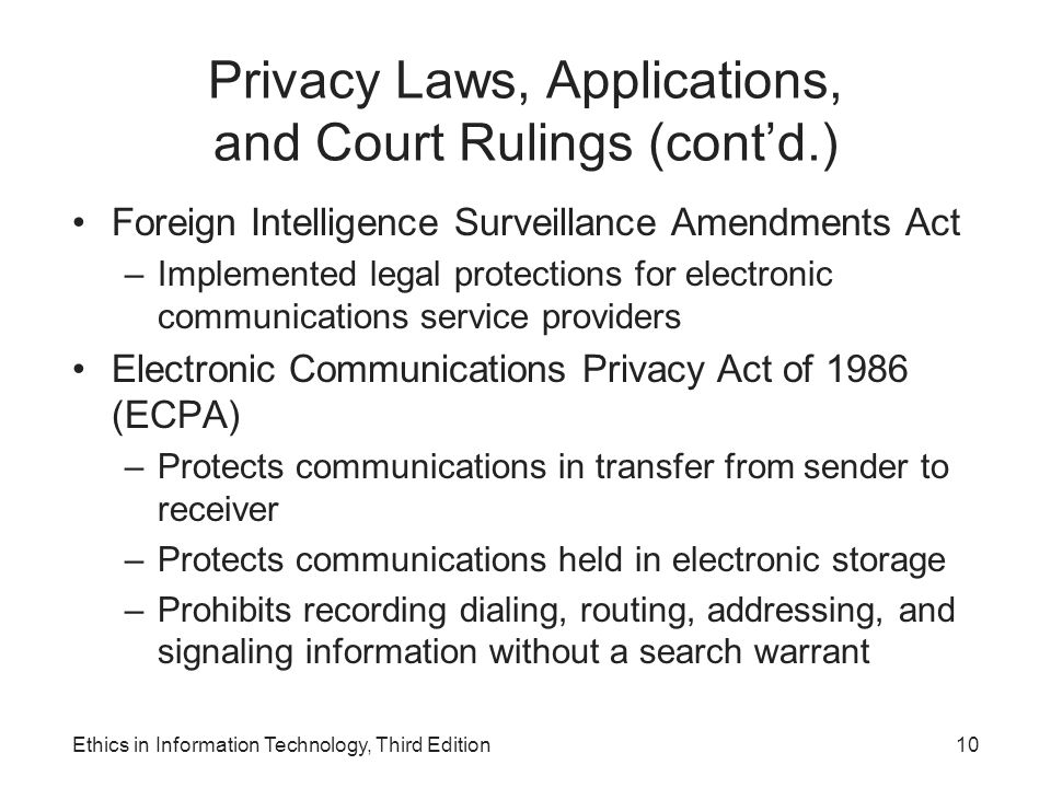 Privacy Laws, Applications, and Court Rulings (cont'd.) Foreign Intelligence Surveillance Amendments Act –Implemented legal protections for electronic