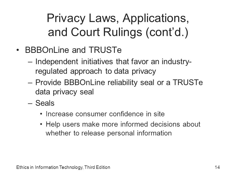 Privacy Laws, Applications, and Court Rulings (cont'd.) BBBOnLine and TRUSTe –Independent initiatives that favor an industry- regulated approach to da