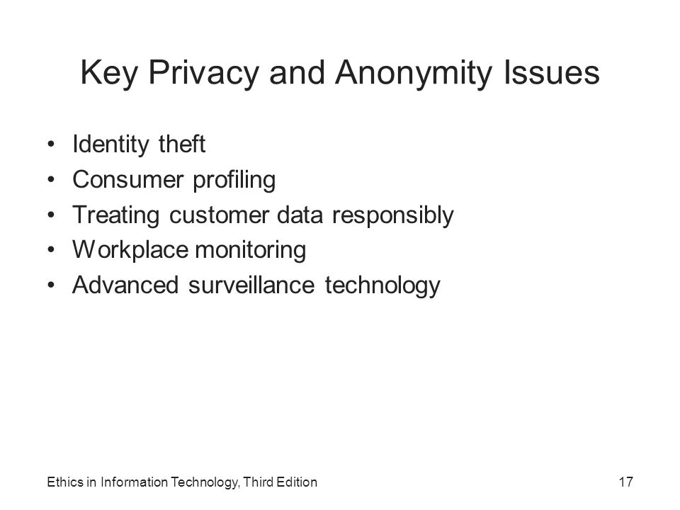 Key Privacy and Anonymity Issues Identity theft Consumer profiling Treating customer data responsibly Workplace monitoring Advanced surveillance techn