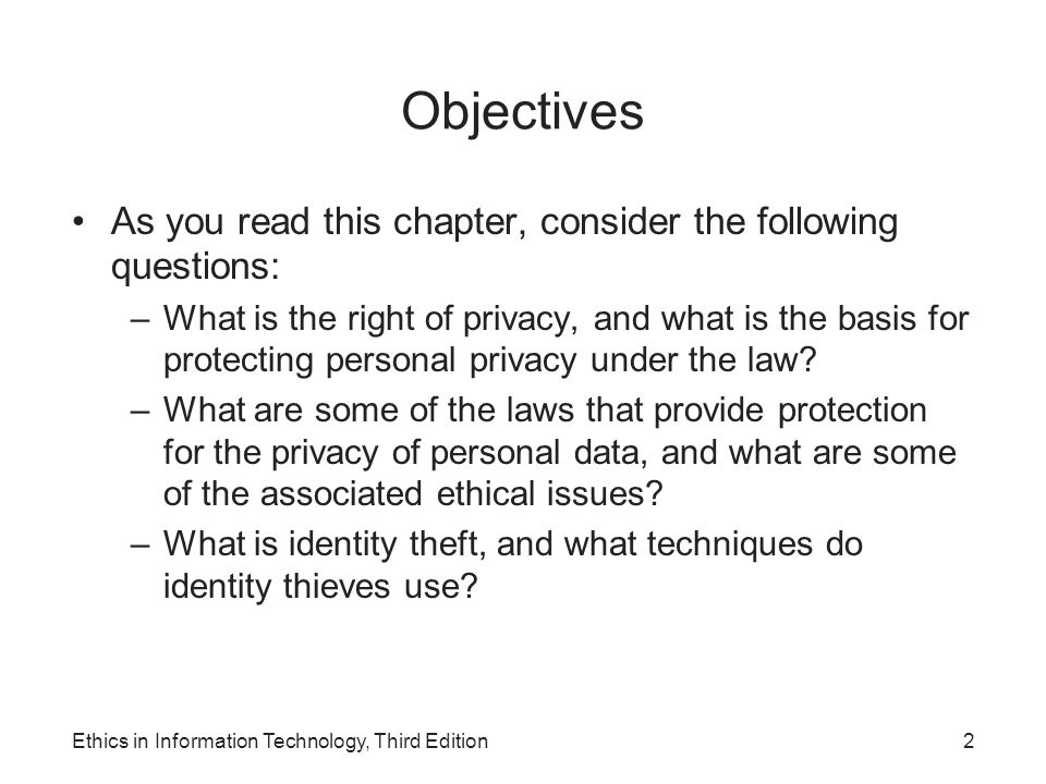 Objectives As you read this chapter, consider the following questions: –What is the right of privacy, and what is the basis for protecting personal pr
