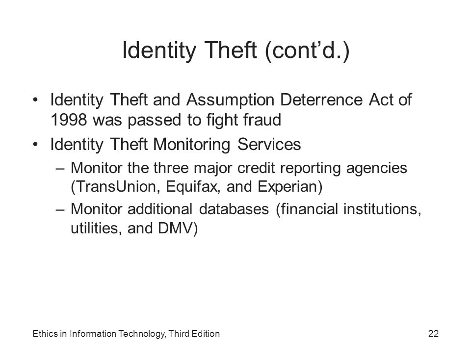 Identity Theft (cont'd.) Identity Theft and Assumption Deterrence Act of 1998 was passed to fight fraud Identity Theft Monitoring Services –Monitor th