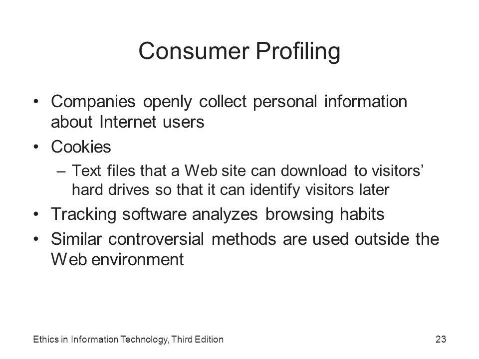 Consumer Profiling Companies openly collect personal information about Internet users Cookies –Text files that a Web site can download to visitors' ha
