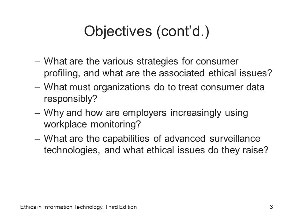 Consumer Profiling (cont'd.) Aggregating consumer data –Databases contain a huge amount of consumer behavioral data –Affiliated Web sites are served by a single advertising network Collecting data from Web site visits –Customized service for each consumer –Types of data collected GET data POST data Click-stream data Ethics in Information Technology, Third Edition24