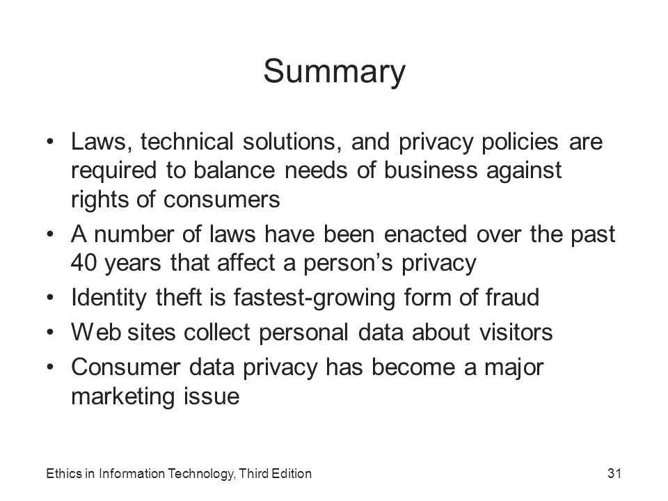 Summary Laws, technical solutions, and privacy policies are required to balance needs of business against rights of consumers A number of laws have be