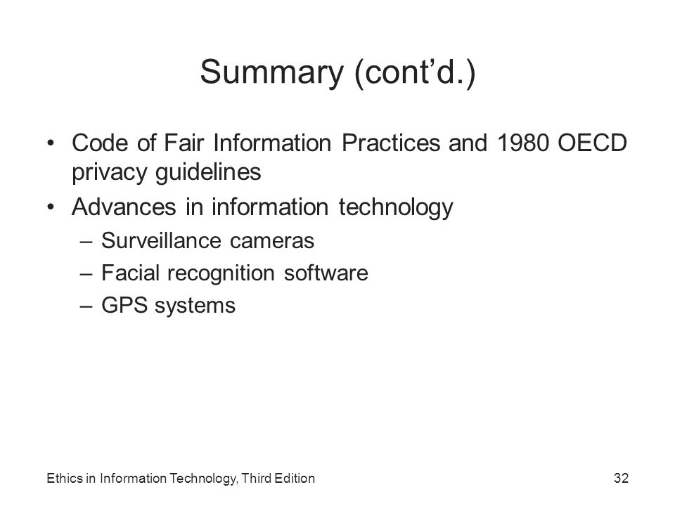 Summary (cont'd.) Code of Fair Information Practices and 1980 OECD privacy guidelines Advances in information technology –Surveillance cameras –Facial
