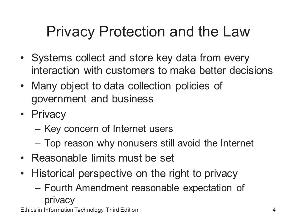 Information Privacy Definition – The right to be left alone—the most comprehensive of rights, and the right most valued by a free people Combination of: –Communications privacy Ability to communicate with others without being monitored by other persons or organizations –Data privacy Ability to limit access to one's personal data by other individuals and organizations in order to exercise a substantial degree of control over that data and its use Ethics in Information Technology, Third Edition5