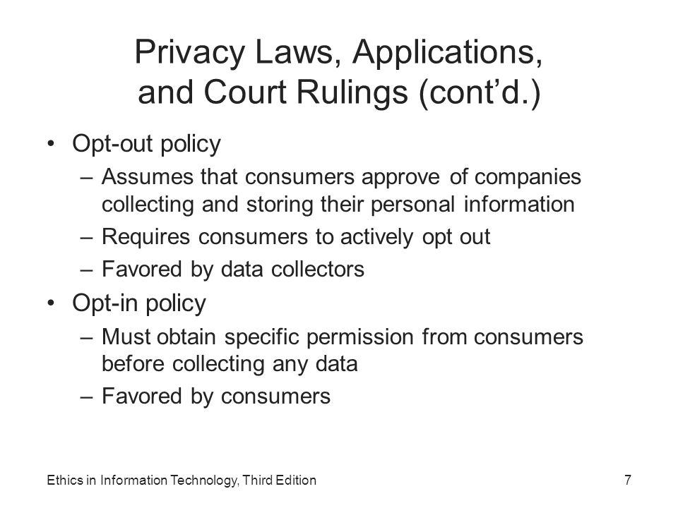 Privacy Laws, Applications, and Court Rulings (cont'd.) Health Information –Health Insurance Portability and Accountability Act of 1996 (HIPAA) Improves the portability and continuity of health insurance coverage Reduces fraud, waste, and abuse Simplifies the administration of health insurance Children's Personal Data –Children's Online Privacy Protection Act (1998) Must notify parents or guardians about its data- collection practices and receive parental consent Ethics in Information Technology, Third Edition8