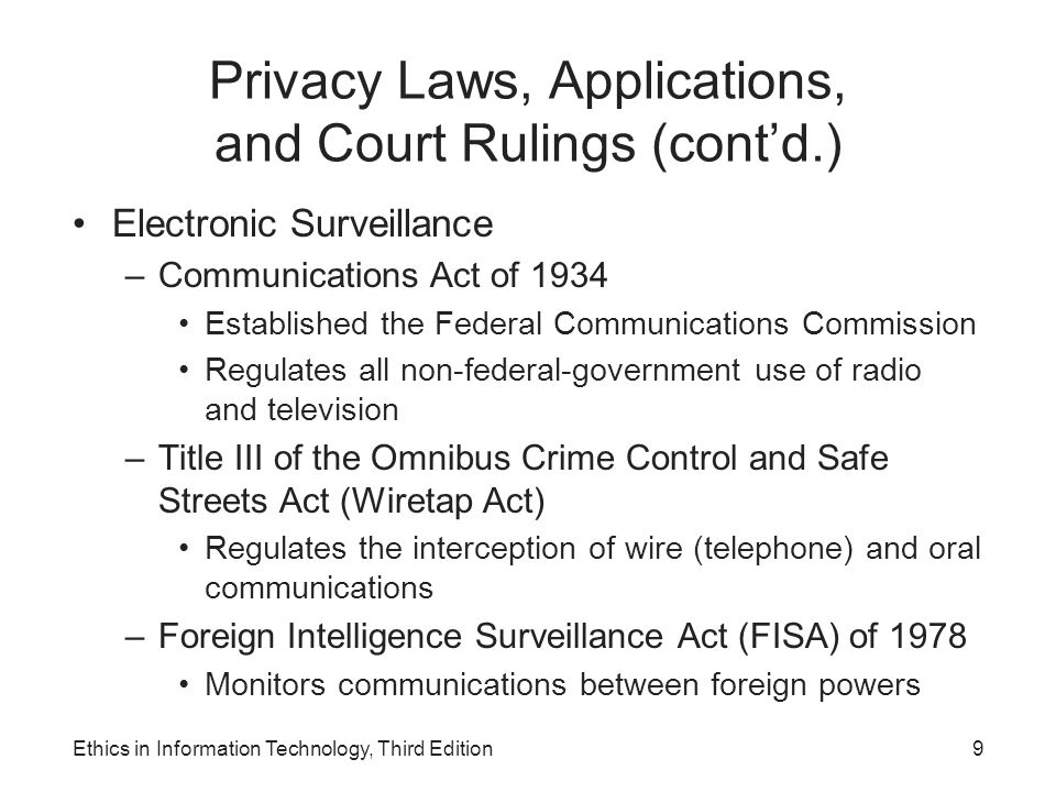 Privacy Laws, Applications, and Court Rulings (cont'd.) Electronic Surveillance –Communications Act of 1934 Established the Federal Communications Com