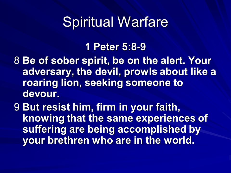Spiritual Warfare 1 Peter 5:8-9 8 Be of sober spirit, be on the alert. Your adversary, the devil, prowls about like a roaring lion, seeking someone to