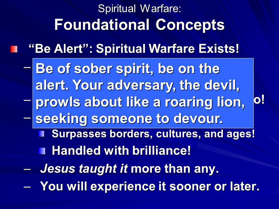 "Spiritual Warfare: Foundational Concepts ""Be Alert"": Spiritual Warfare Exists! –Human Spirituality means a spiritual realm. –Evil exists! In the Spiri"