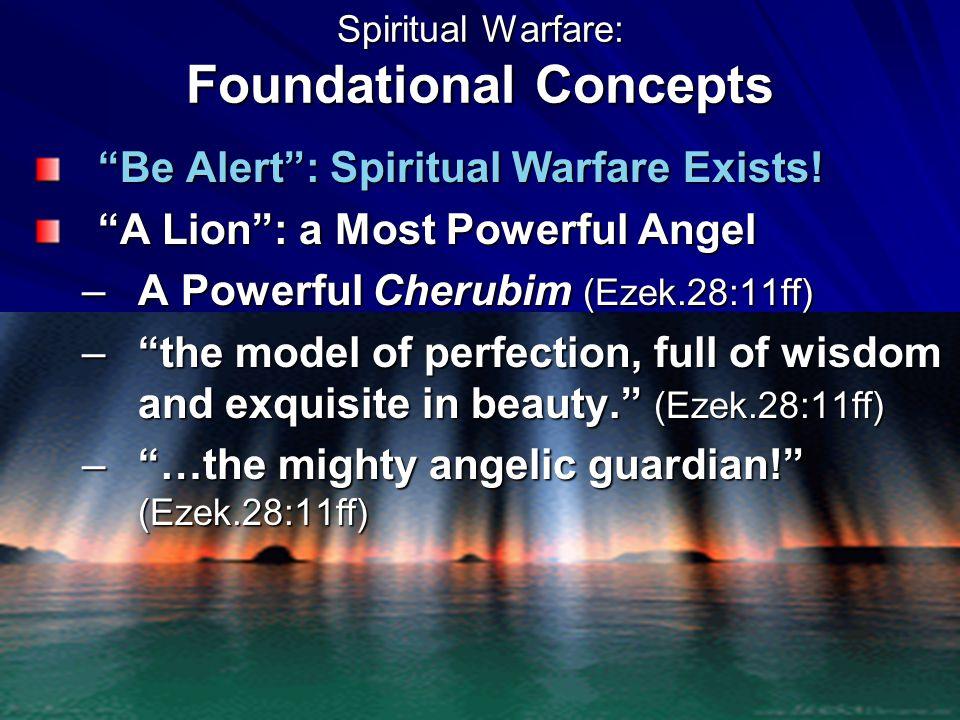 "Spiritual Warfare: Foundational Concepts ""Be Alert"": Spiritual Warfare Exists! ""A Lion"": a Most Powerful Angel –A Powerful Cherubim (Ezek.28:11ff) –""t"