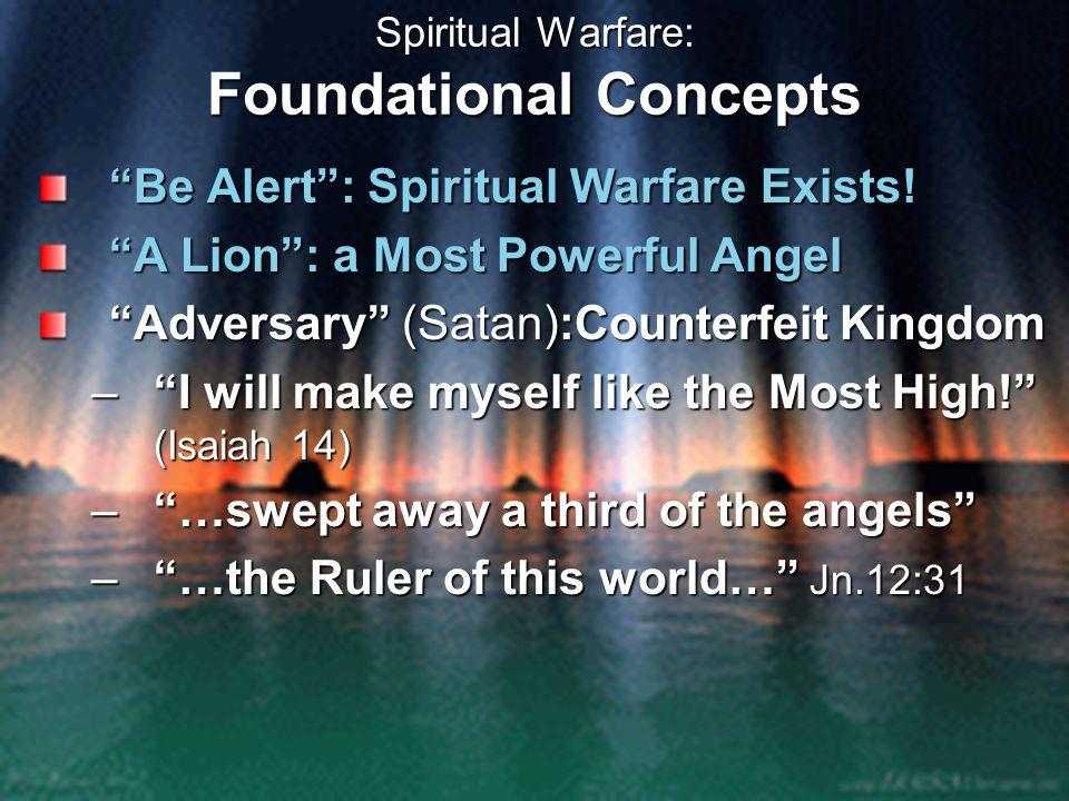 "Spiritual Warfare: Foundational Concepts ""Be Alert"": Spiritual Warfare Exists! ""A Lion"": a Most Powerful Angel ""Adversary"" (Satan):Counterfeit Kingdom"