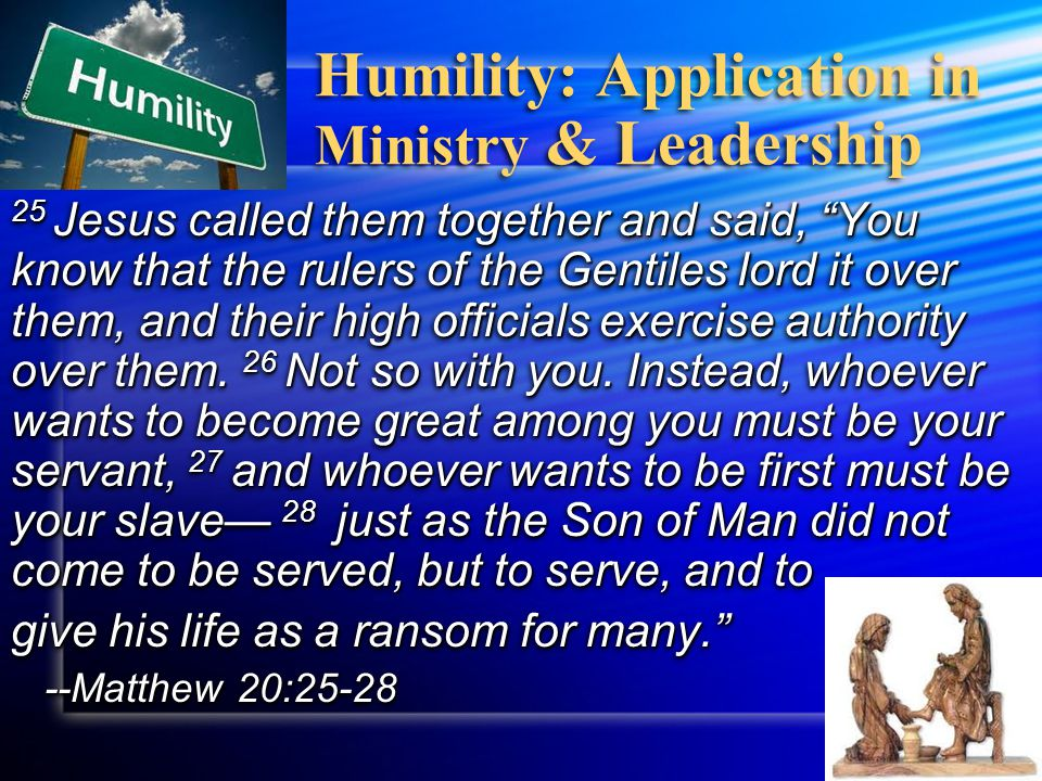 "Humility: Application in Ministry & Leadership 25 Jesus called them together and said, ""You know that the rulers of the Gentiles lord it over them, an"