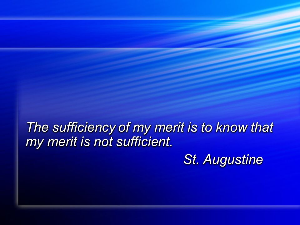 The sufficiency of my merit is to know that my merit is not sufficient. St. Augustine St. Augustine