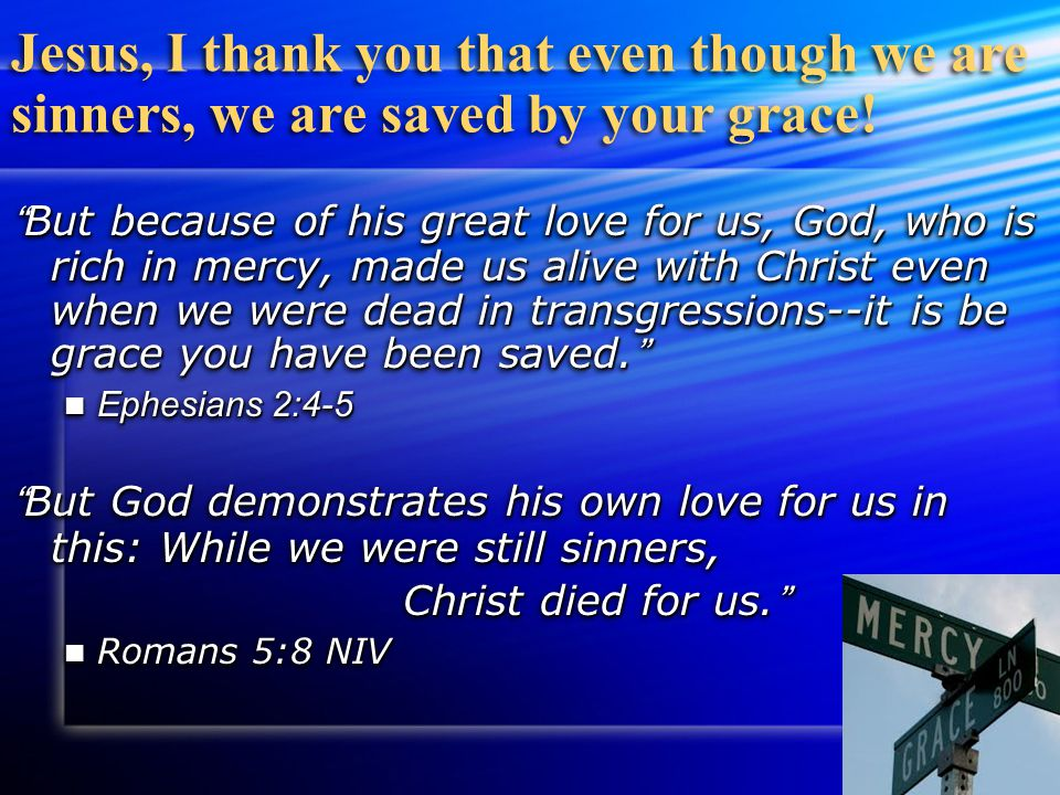 "Jesus, I thank you that even though we are sinners, we are saved by your grace! "" But because of his great love for us, God, who is rich in mercy, mad"