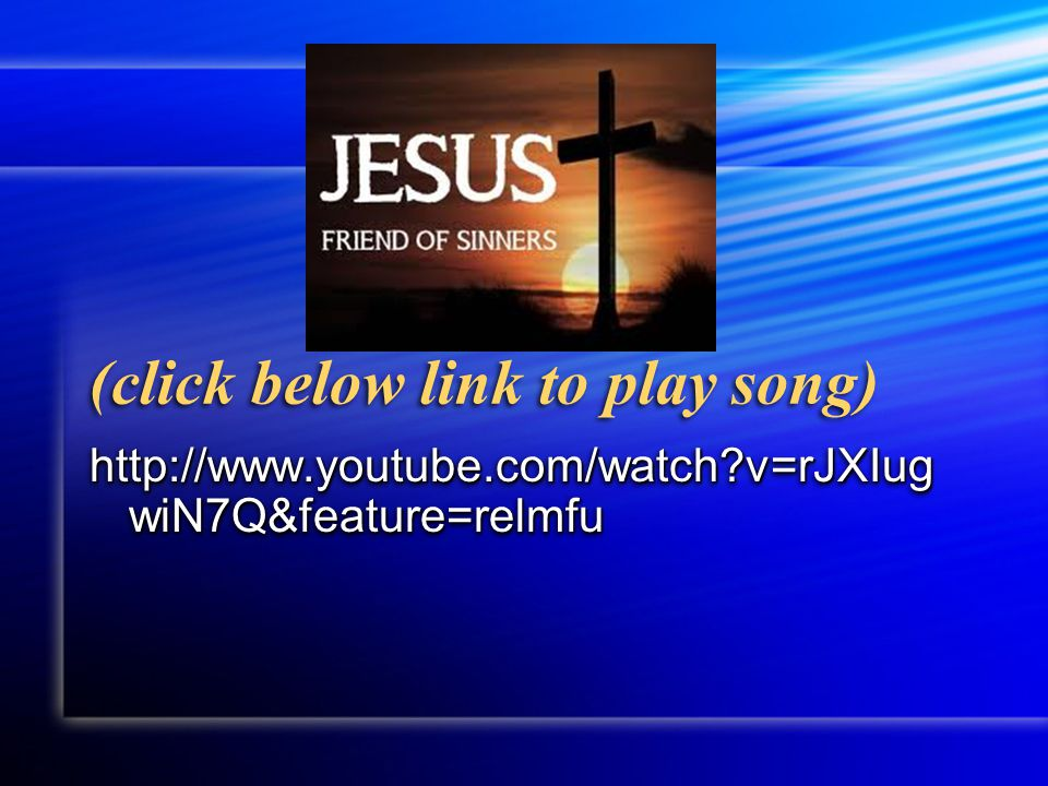 (click below link to play song) http://www.youtube.com/watch?v=rJXIug wiN7Q&feature=relmfu