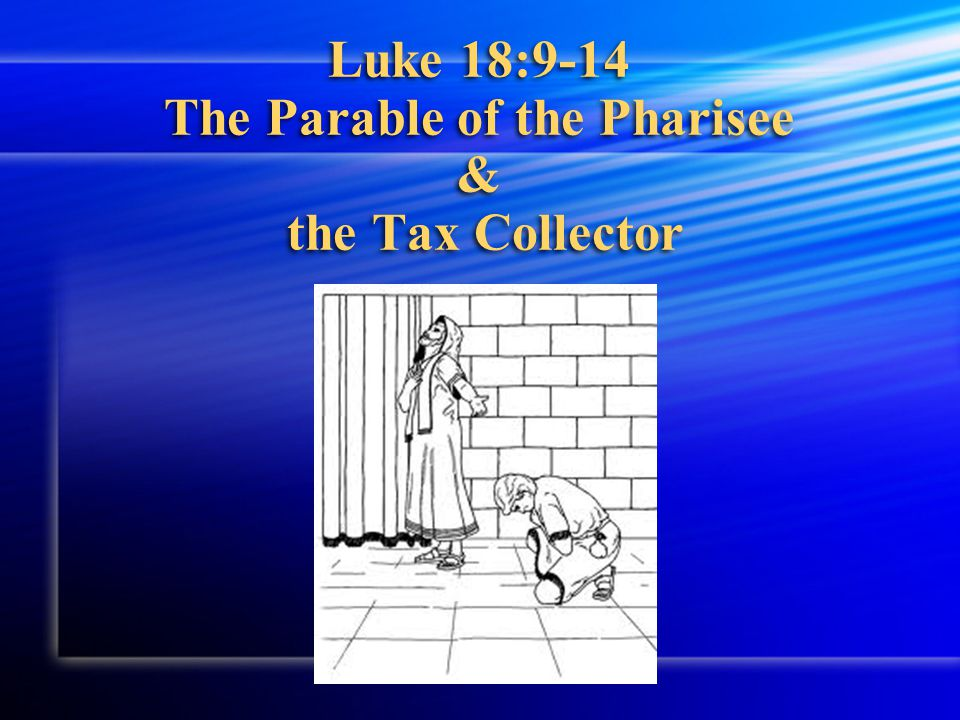Luke 18:9-14 The Parable of the Pharisee & the Tax Collector