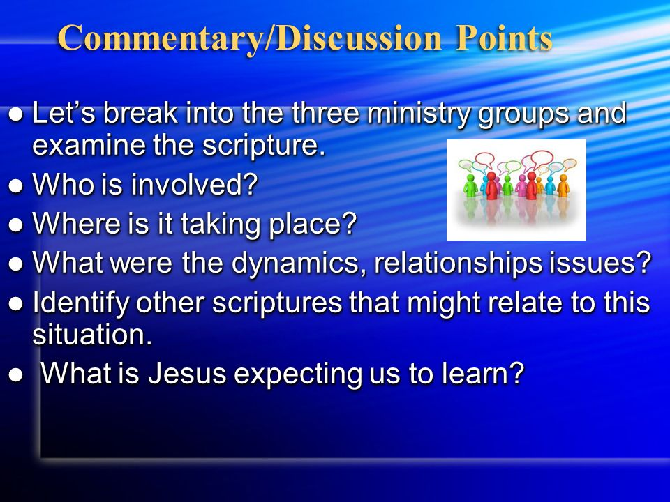 Commentary/Discussion Points Let's break into the three ministry groups and examine the scripture. Let's break into the three ministry groups and exam