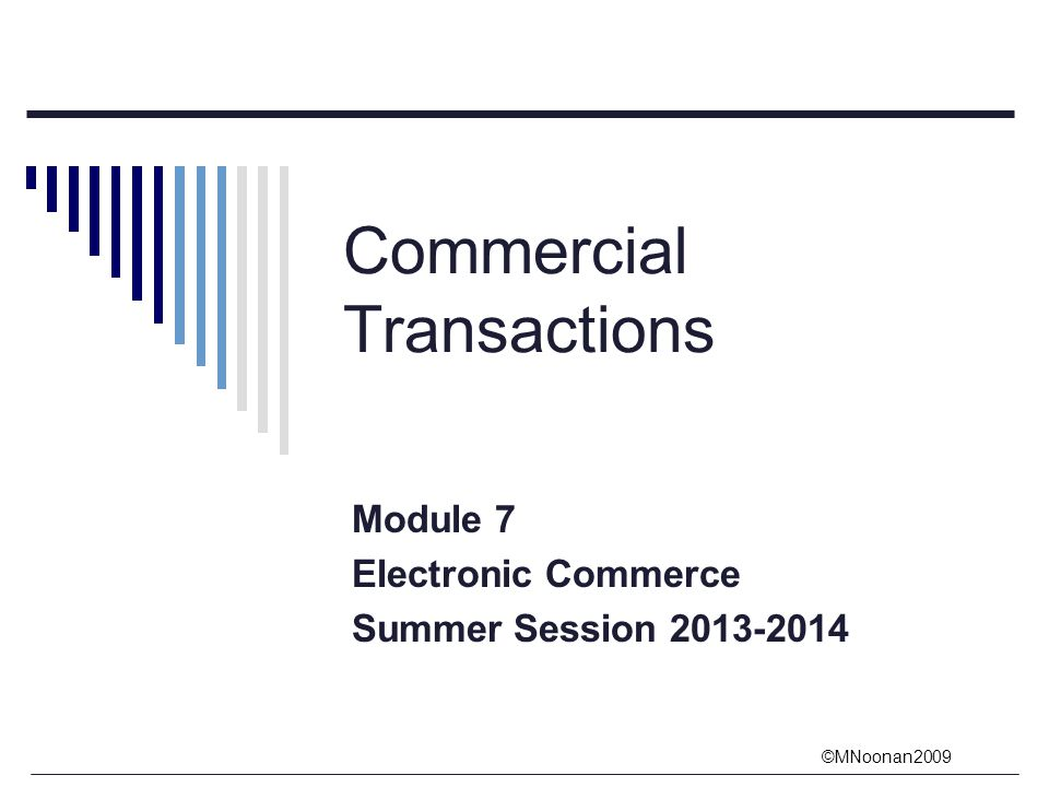 ©MNoonan2009 Commercial Transactions Module 7 Electronic Commerce Summer Session 2013-2014