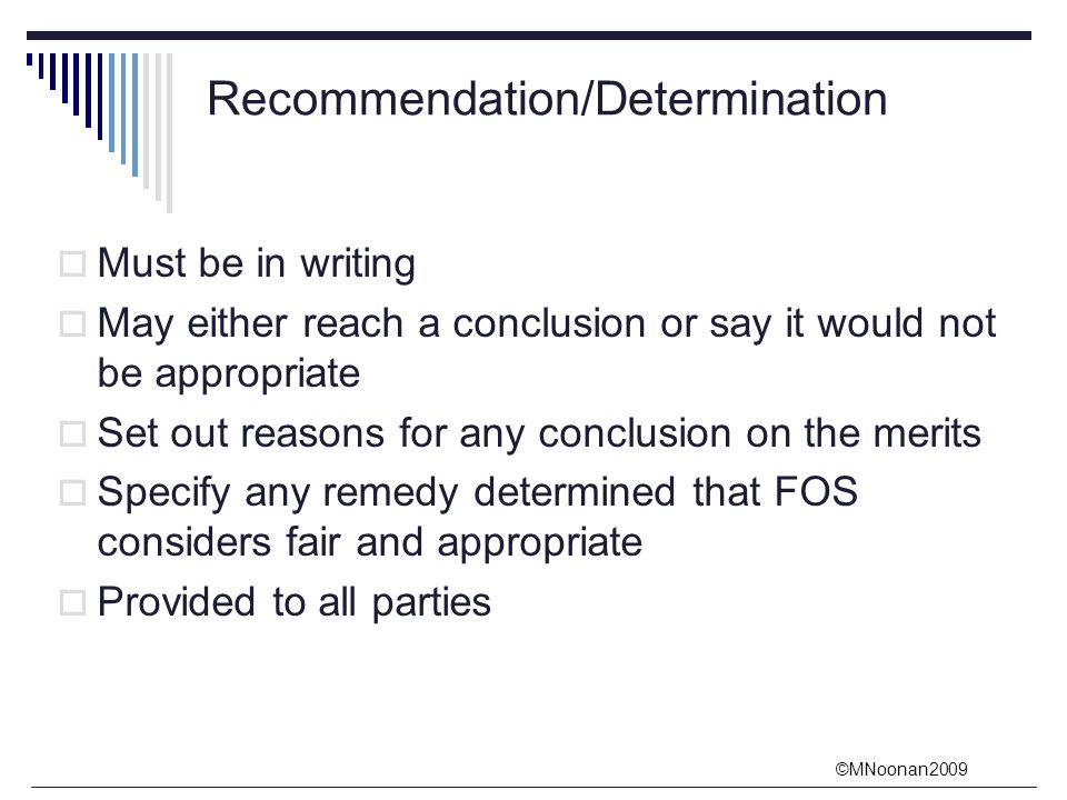 ©MNoonan2009 Recommendation/Determination  Must be in writing  May either reach a conclusion or say it would not be appropriate  Set out reasons for any conclusion on the merits  Specify any remedy determined that FOS considers fair and appropriate  Provided to all parties