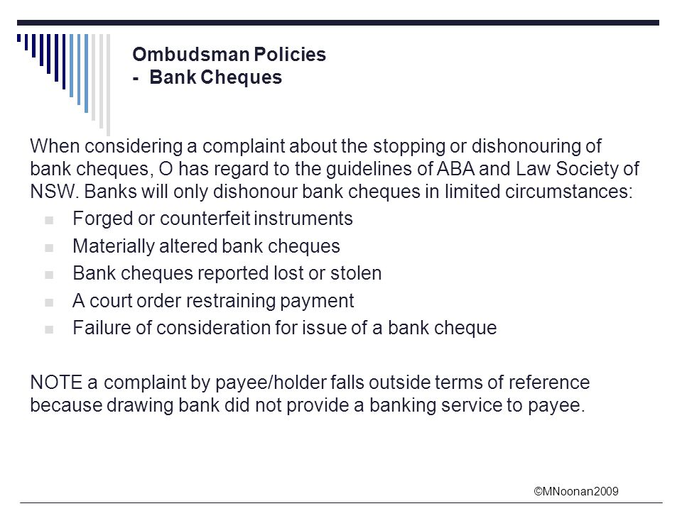 ©MNoonan2009 Ombudsman Policies - Bank Cheques When considering a complaint about the stopping or dishonouring of bank cheques, O has regard to the guidelines of ABA and Law Society of NSW.