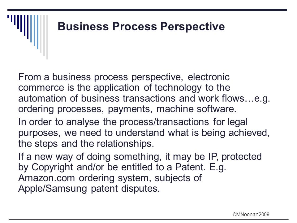 ©MNoonan2009 Business Process Perspective From a business process perspective, electronic commerce is the application of technology to the automation of business transactions and work flows…e.g.