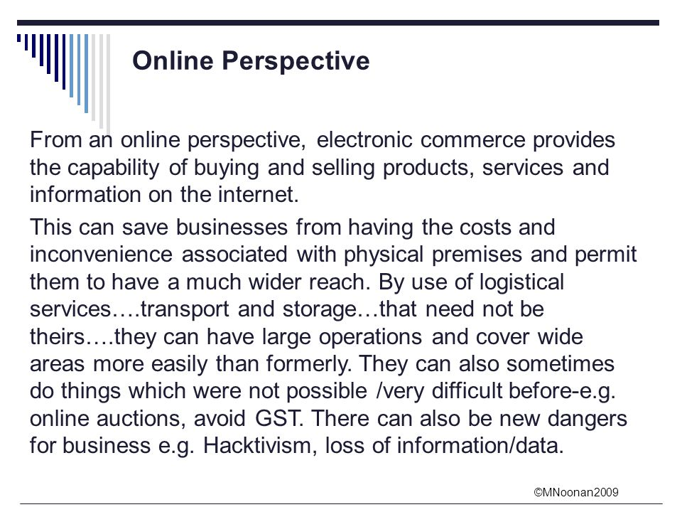 ©MNoonan2009 From an online perspective, electronic commerce provides the capability of buying and selling products, services and information on the internet.