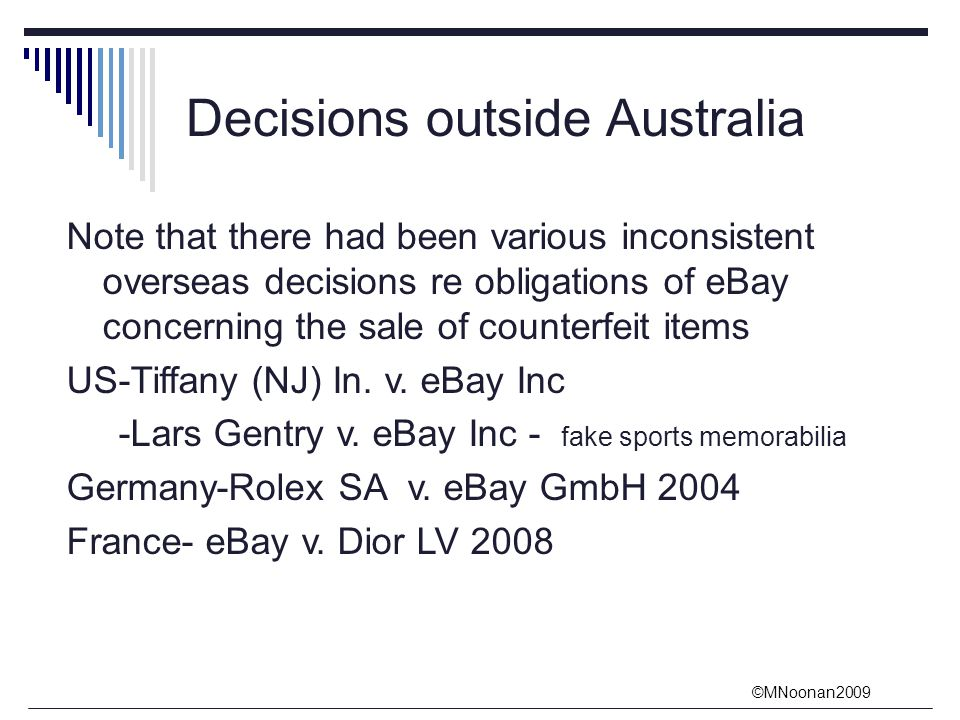 ©MNoonan2009 Decisions outside Australia Note that there had been various inconsistent overseas decisions re obligations of eBay concerning the sale of counterfeit items US-Tiffany (NJ) In.
