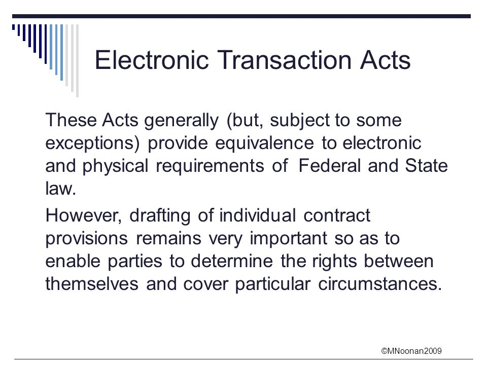 ©MNoonan2009 Electronic Transaction Acts These Acts generally (but, subject to some exceptions) provide equivalence to electronic and physical requirements of Federal and State law.