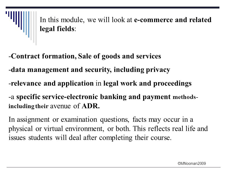 ©MNoonan2009 In this module, we will look at e-commerce and related legal fields: -Contract formation, Sale of goods and services -data management and security, including privacy -relevance and application in legal work and proceedings -a specific service-electronic banking and payment methods- including their avenue of ADR.
