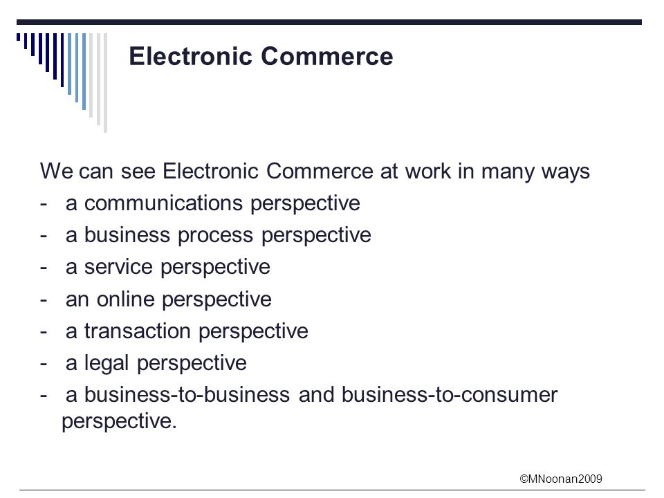©MNoonan2009 Electronic Commerce We can see Electronic Commerce at work in many ways - a communications perspective - a business process perspective - a service perspective - an online perspective - a transaction perspective - a legal perspective - a business-to-business and business-to-consumer perspective.