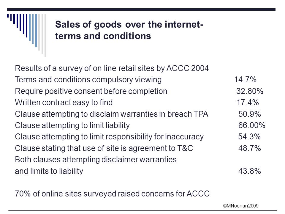 ©MNoonan2009 Sales of goods over the internet- terms and conditions Results of a survey of on line retail sites by ACCC 2004 Terms and conditions compulsory viewing 14.7% Require positive consent before completion 32.80% Written contract easy to find 17.4% Clause attempting to disclaim warranties in breach TPA 50.9% Clause attempting to limit liability 66.00% Clause attempting to limit responsibility for inaccuracy 54.3% Clause stating that use of site is agreement to T&C 48.7% Both clauses attempting disclaimer warranties and limits to liability 43.8% 70% of online sites surveyed raised concerns for ACCC