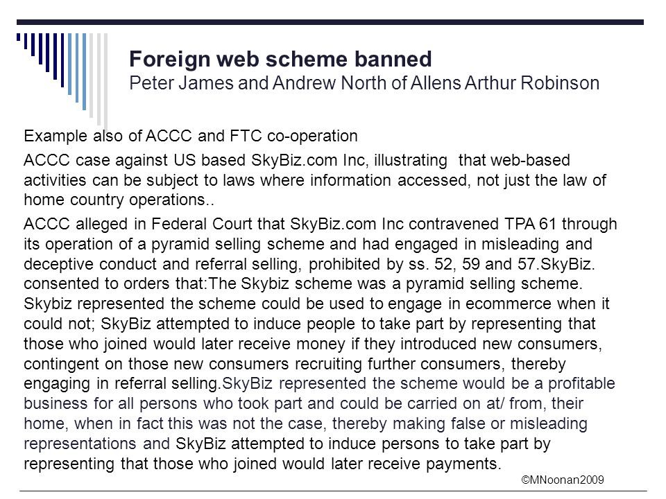 ©MNoonan2009 Foreign web scheme banned Peter James and Andrew North of Allens Arthur Robinson Example also of ACCC and FTC co-operation ACCC case against US based SkyBiz.com Inc, illustrating that web-based activities can be subject to laws where information accessed, not just the law of home country operations..