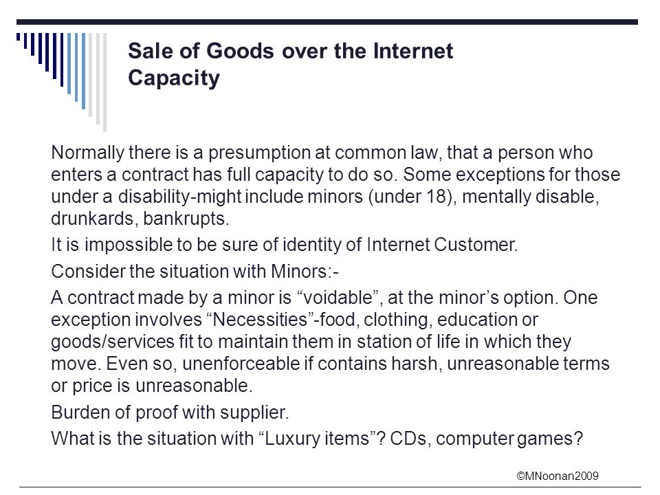 ©MNoonan2009 Sale of Goods over the Internet Capacity Normally there is a presumption at common law, that a person who enters a contract has full capacity to do so.
