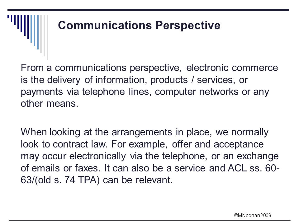 ©MNoonan2009 Communications Perspective From a communications perspective, electronic commerce is the delivery of information, products / services, or payments via telephone lines, computer networks or any other means.