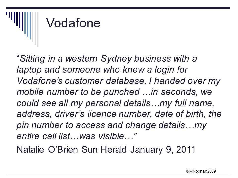 ©MNoonan2009 Vodafone Sitting in a western Sydney business with a laptop and someone who knew a login for Vodafone's customer database, I handed over my mobile number to be punched …in seconds, we could see all my personal details…my full name, address, driver's licence number, date of birth, the pin number to access and change details…my entire call list…was visible… Natalie O'Brien Sun Herald January 9, 2011