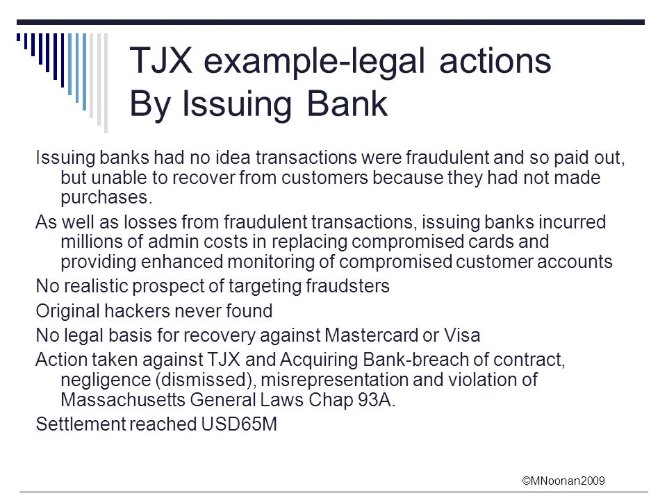 ©MNoonan2009 TJX example-legal actions By Issuing Bank Issuing banks had no idea transactions were fraudulent and so paid out, but unable to recover from customers because they had not made purchases.
