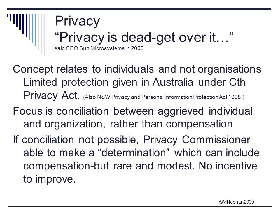 ©MNoonan2009 Privacy Privacy is dead-get over it… said CEO Sun Microsystems in 2000 Concept relates to individuals and not organisations Limited protection given in Australia under Cth Privacy Act.