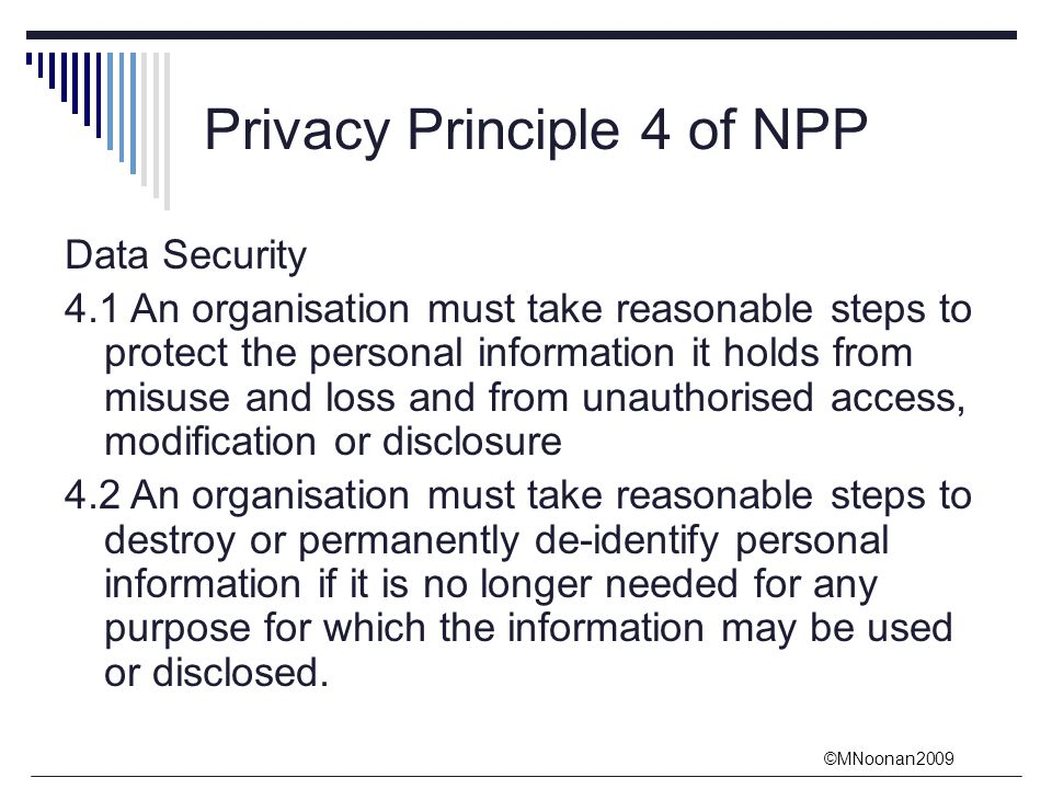©MNoonan2009 Privacy Principle 4 of NPP Data Security 4.1 An organisation must take reasonable steps to protect the personal information it holds from misuse and loss and from unauthorised access, modification or disclosure 4.2 An organisation must take reasonable steps to destroy or permanently de-identify personal information if it is no longer needed for any purpose for which the information may be used or disclosed.