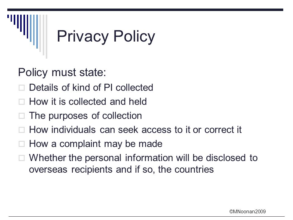 ©MNoonan2009 Privacy Policy Policy must state:  Details of kind of PI collected  How it is collected and held  The purposes of collection  How individuals can seek access to it or correct it  How a complaint may be made  Whether the personal information will be disclosed to overseas recipients and if so, the countries