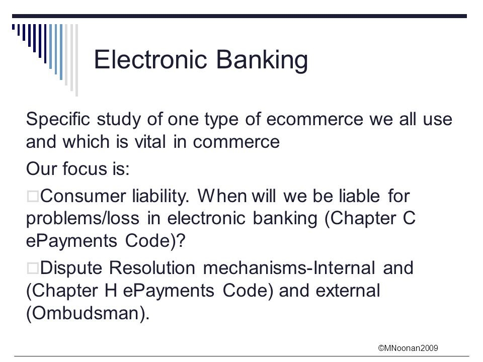 ©MNoonan2009 Electronic Banking Specific study of one type of ecommerce we all use and which is vital in commerce Our focus is:  Consumer liability.
