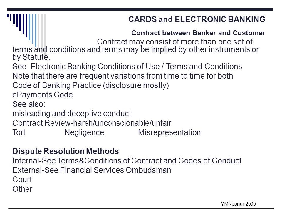 ©MNoonan2009 CARDS and ELECTRONIC BANKING Contract between Banker and Customer Contract may consist of more than one set of terms and conditions and terms may be implied by other instruments or by Statute.