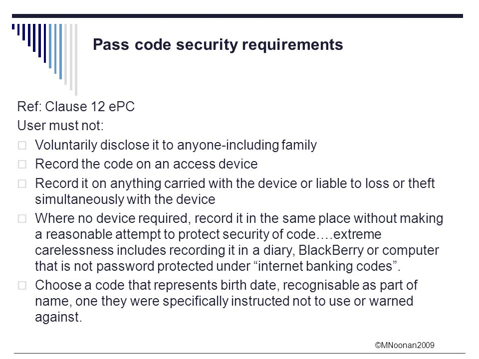 ©MNoonan2009 Pass code security requirements Ref: Clause 12 ePC User must not:  Voluntarily disclose it to anyone-including family  Record the code on an access device  Record it on anything carried with the device or liable to loss or theft simultaneously with the device  Where no device required, record it in the same place without making a reasonable attempt to protect security of code….extreme carelessness includes recording it in a diary, BlackBerry or computer that is not password protected under internet banking codes .